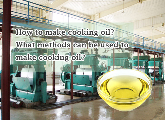 How to make cooking oil? What methods can be used to make cooking oil?